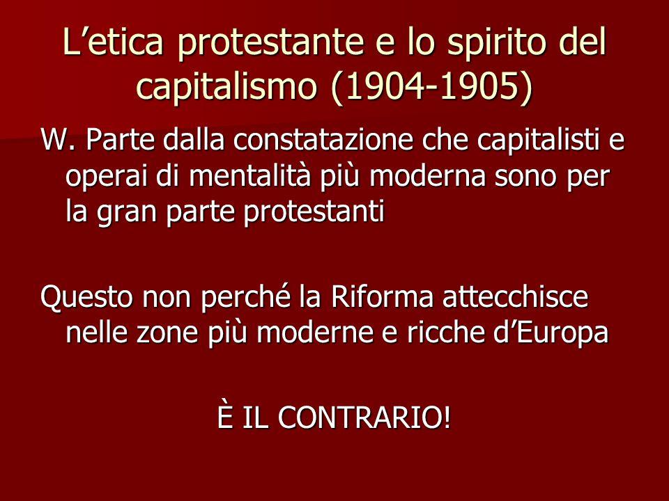 L'etica protestante e lo spirito del capitalismo (1904-1905) W. Parte dalla constatazione che capitalisti e operai di mentalità più moderna sono per l