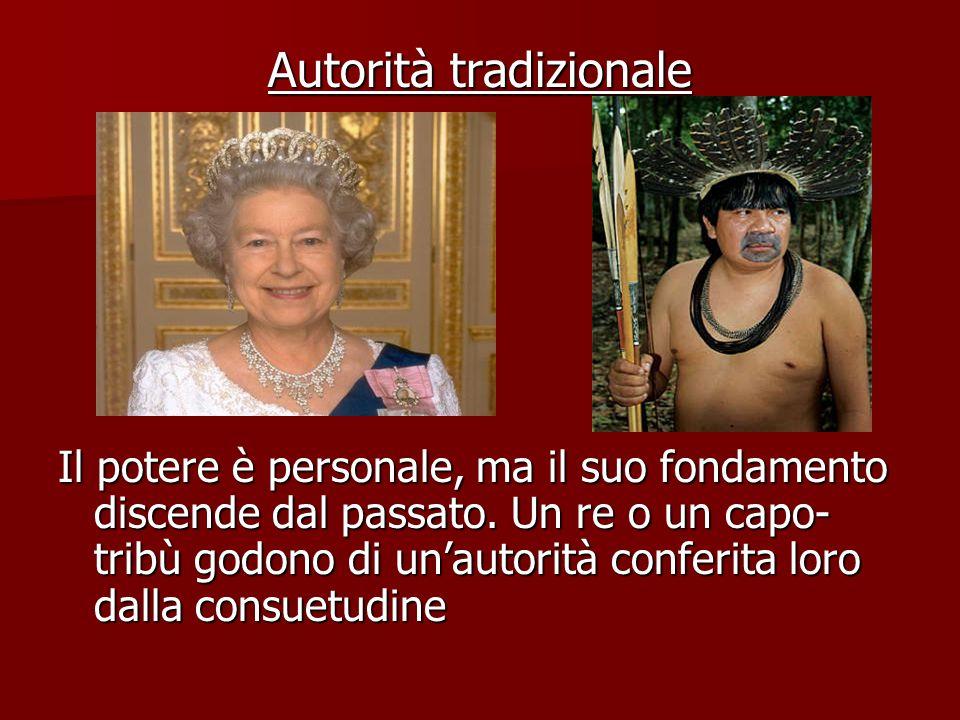 Autorità tradizionale Il potere è personale, ma il suo fondamento discende dal passato. Un re o un capo- tribù godono di un'autorità conferita loro da