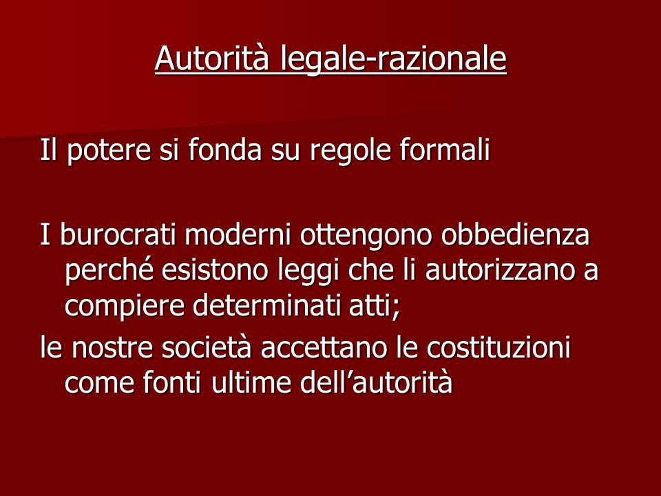Autorità legale-razionale Il potere si fonda su regole formali I burocrati moderni ottengono obbedienza perché esistono leggi che li autorizzano a com