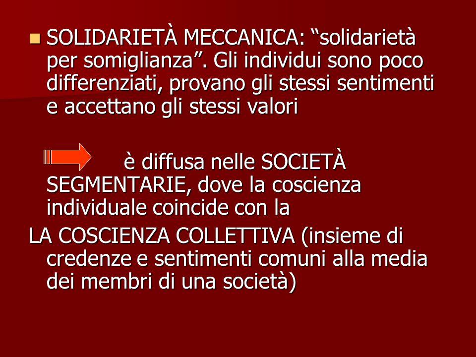 """SOLIDARIETÀ MECCANICA: """"solidarietà per somiglianza"""". Gli individui sono poco differenziati, provano gli stessi sentimenti e accettano gli stessi valo"""