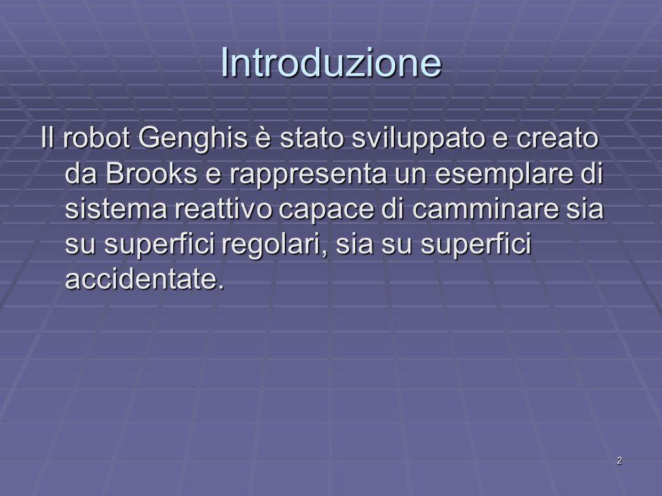 2 Introduzione Il robot Genghis è stato sviluppato e creato da Brooks e rappresenta un esemplare di sistema reattivo capace di camminare sia su superfici regolari, sia su superfici accidentate.