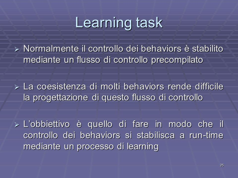 25 Learning task  Normalmente il controllo dei behaviors è stabilito mediante un flusso di controllo precompilato  La coesistenza di molti behaviors rende difficile la progettazione di questo flusso di controllo  L'obbiettivo è quello di fare in modo che il controllo dei behaviors si stabilisca a run-time mediante un processo di learning