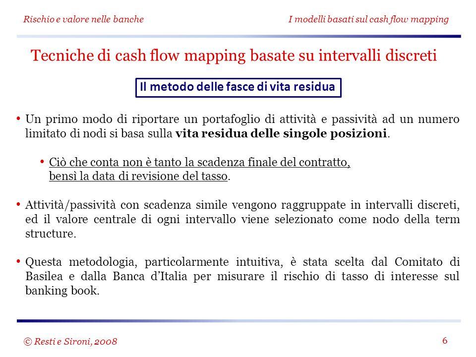 Rischio e valore nelle bancheI modelli basati sul cash flow mapping 7 Lo scopo del modello è definire un indicatore sintetico di rischio di tasso sul banking book Le attività, le passività e le poste fuori bilancio sono divise in 14 diverse fasce di scadenza.