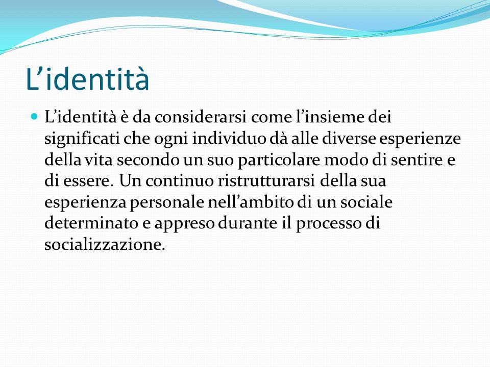L'identità L'identità è da considerarsi come l'insieme dei significati che ogni individuo dà alle diverse esperienze della vita secondo un suo partico