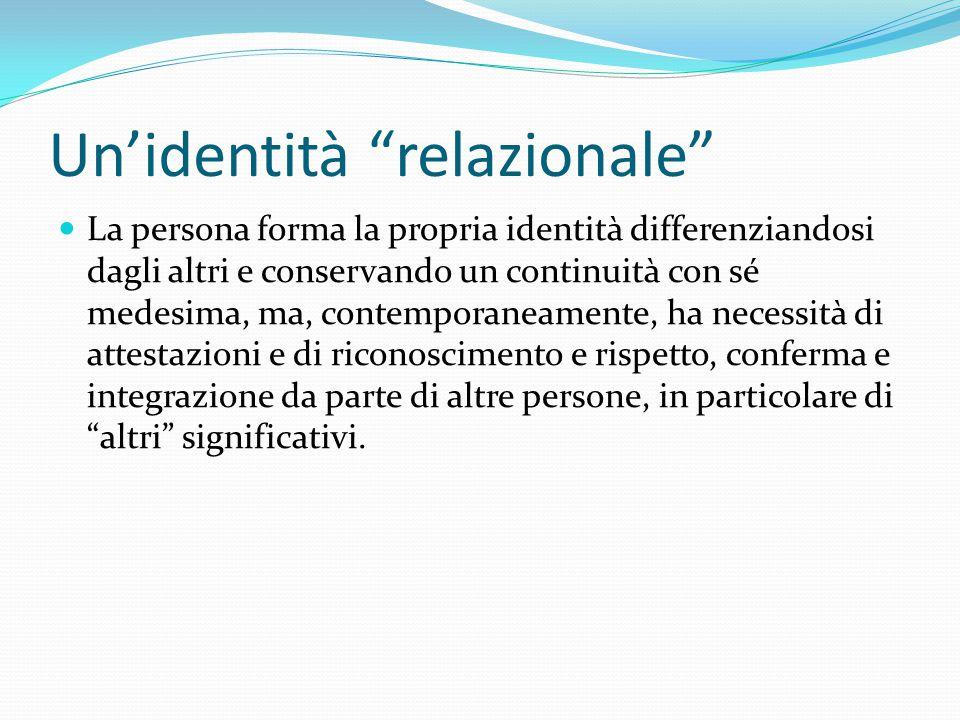 """Un'identità """"relazionale"""" La persona forma la propria identità differenziandosi dagli altri e conservando un continuità con sé medesima, ma, contempor"""