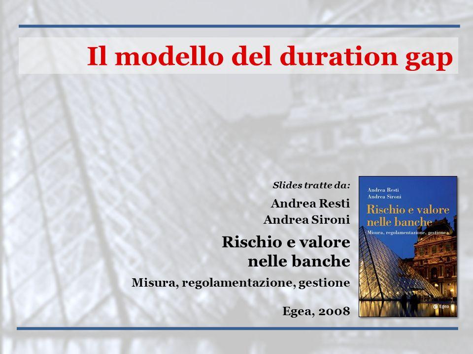 Slides tratte da: Andrea Resti Andrea Sironi Rischio e valore nelle banche Misura, regolamentazione, gestione Egea, 2008 Il modello del duration gap
