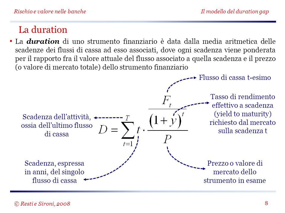 Rischio e valore nelle bancheIl modello del duration gap 8 La duration di uno strumento finanziario è data dalla media aritmetica delle scadenze dei flussi di cassa ad esso associati, dove ogni scadenza viene ponderata per il rapporto fra il valore attuale del flusso associato a quella scadenza e il prezzo (o valore di mercato totale) dello strumento finanziario La duration Flusso di cassa t-esimo Tasso di rendimento effettivo a scadenza (yield to maturity) richiesto dal mercato sulla scadenza t Prezzo o valore di mercato dello strumento in esame Scadenza, espressa in anni, del singolo flusso di cassa Scadenza dell'attività, ossia dell'ultimo flusso di cassa © Resti e Sironi, 2008