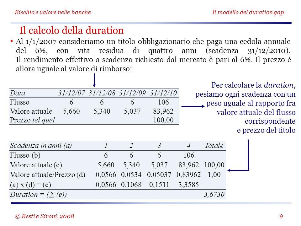 Scadenza in anni (a)1234Totale Flusso (b)666106 Valore attuale (c)5,6605,3405,03783,962100,00 Valore attuale/Prezzo (d)0,05660,05340,050370,839621,00 (a) x (d) = (e)0,05660,10680,15113,3585 Duration = (  (e)) 3,6730 Rischio e valore nelle bancheIl modello del duration gap 9 Al 1/1/2007 consideriamo un titolo obbligazionario che paga una cedola annuale del 6%, con vita residua di quattro anni (scadenza 31/12/2010).