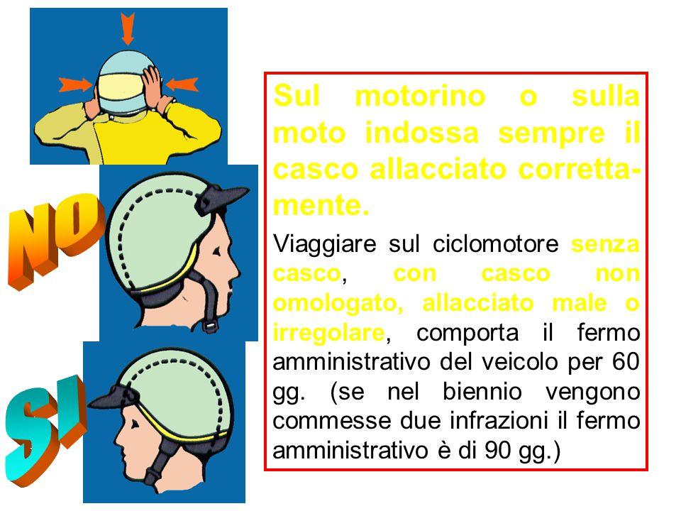 Sul motorino o sulla moto indossa sempre il casco allacciato corretta- mente. Viaggiare sul ciclomotore senza casco, con casco non omologato, allaccia
