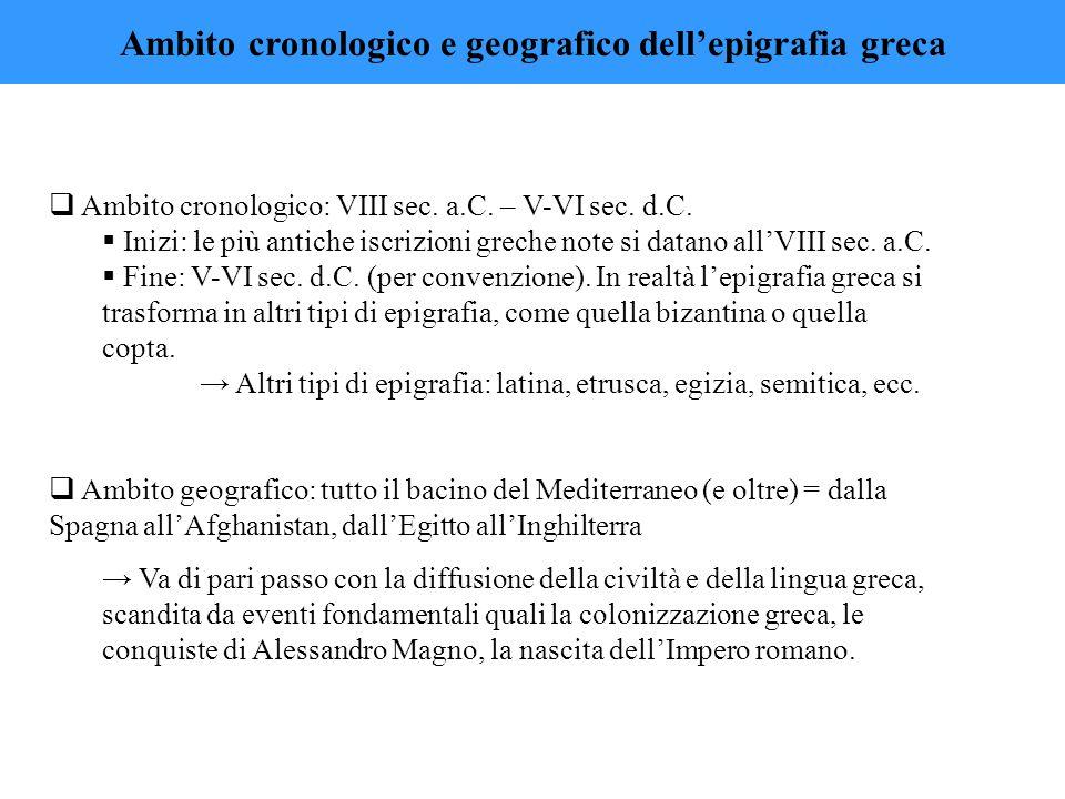  Ambito cronologico: VIII sec. a.C. – V-VI sec. d.C.  Inizi: le più antiche iscrizioni greche note si datano all'VIII sec. a.C.  Fine: V-VI sec. d.