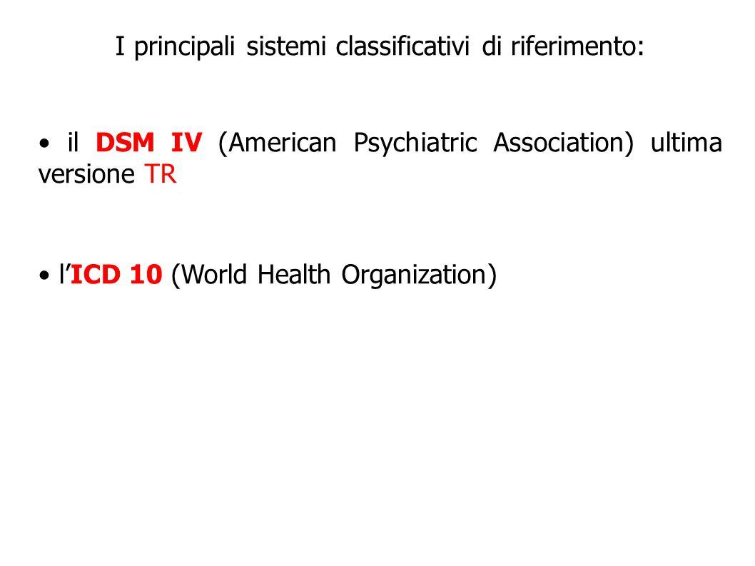 I principali sistemi classificativi di riferimento: il DSM IV (American Psychiatric Association) ultima versione TR l'ICD 10 (World Health Organizatio