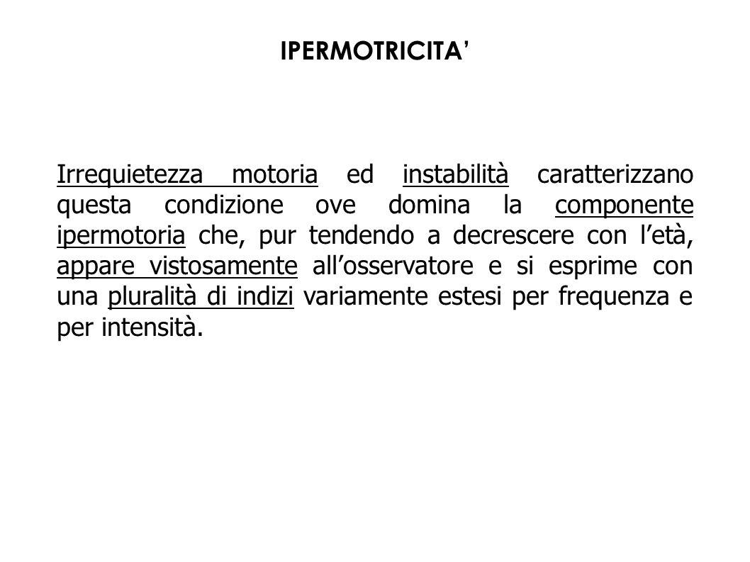 IPERMOTRICITA' Irrequietezza motoria ed instabilità caratterizzano questa condizione ove domina la componente ipermotoria che, pur tendendo a decresce