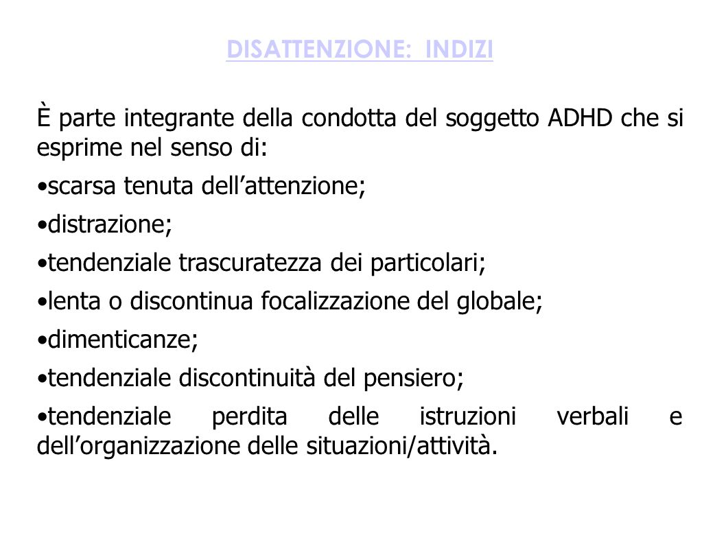 DISATTENZIONE: INDIZI È parte integrante della condotta del soggetto ADHD che si esprime nel senso di: scarsa tenuta dell'attenzione; distrazione; ten