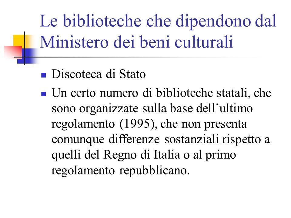 Le biblioteche che dipendono dal Ministero dei beni culturali Discoteca di Stato Un certo numero di biblioteche statali, che sono organizzate sulla base dell'ultimo regolamento (1995), che non presenta comunque differenze sostanziali rispetto a quelli del Regno di Italia o al primo regolamento repubblicano.