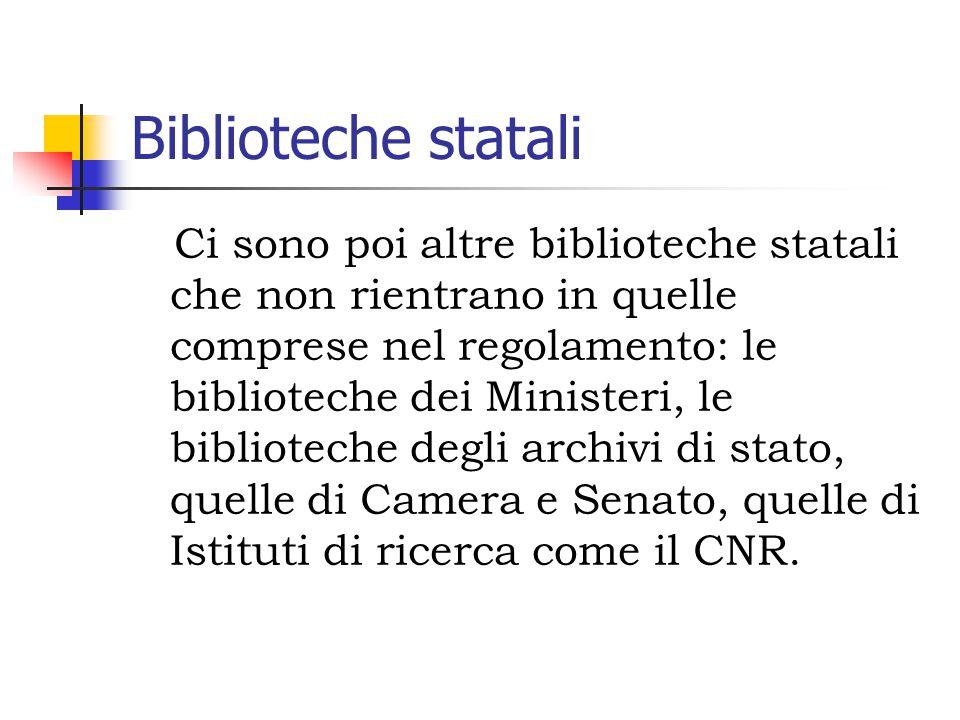 Biblioteche statali Ci sono poi altre biblioteche statali che non rientrano in quelle comprese nel regolamento: le biblioteche dei Ministeri, le biblioteche degli archivi di stato, quelle di Camera e Senato, quelle di Istituti di ricerca come il CNR.