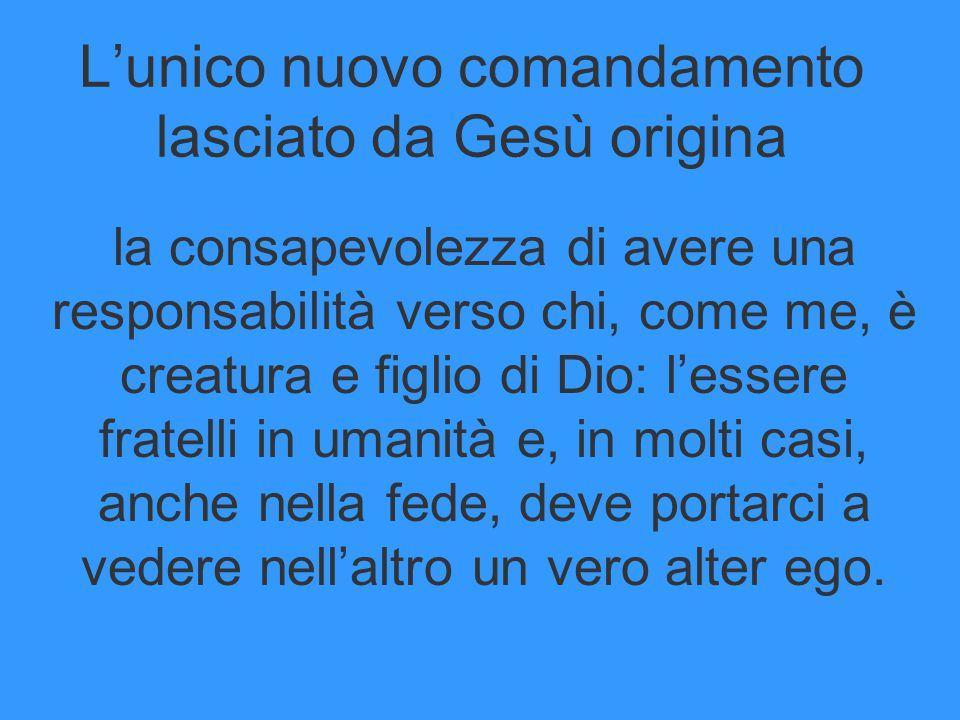 L'unico nuovo comandamento lasciato da Gesù origina la consapevolezza di avere una responsabilità verso chi, come me, è creatura e figlio di Dio: l'es