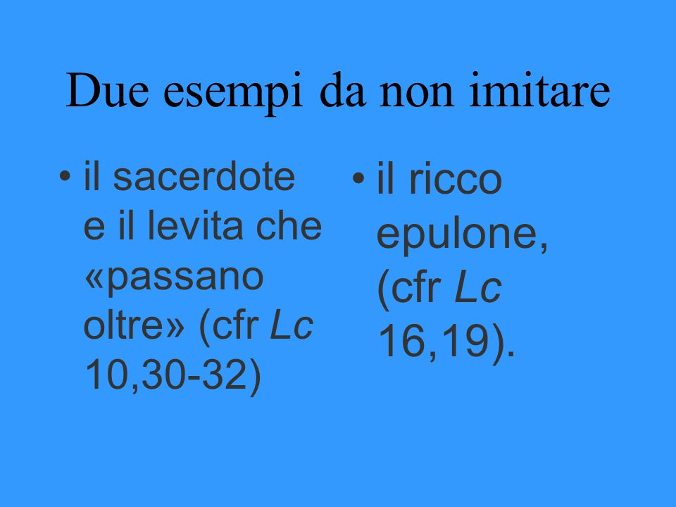 Due esempi da non imitare il sacerdote e il levita che «passano oltre» (cfr Lc 10,30-32) il ricco epulone, (cfr Lc 16,19).