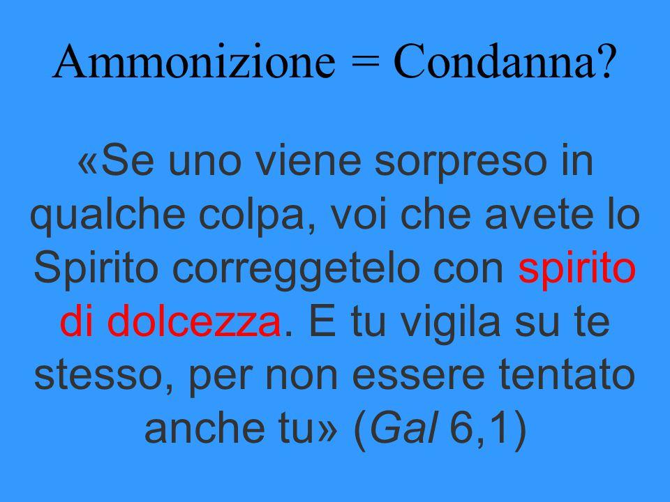 Ammonizione = Condanna? «Se uno viene sorpreso in qualche colpa, voi che avete lo Spirito correggetelo con spirito di dolcezza. E tu vigila su te stes