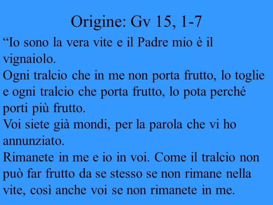 """Origine: Gv 15, 1-7 """"Io sono la vera vite e il Padre mio è il vignaiolo. Ogni tralcio che in me non porta frutto, lo toglie e ogni tralcio che porta f"""