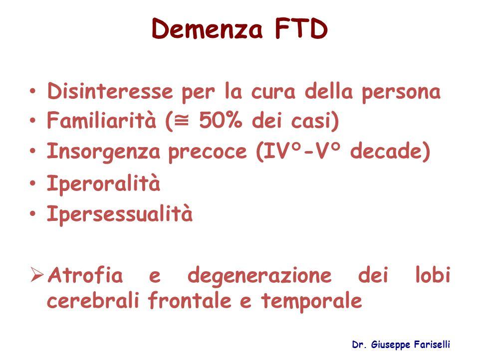 Demenza FTD Disinteresse per la cura della persona Familiarità ( ≅ 50% dei casi) Insorgenza precoce (IV°-V° decade) Iperoralità Ipersessualità  Atrof