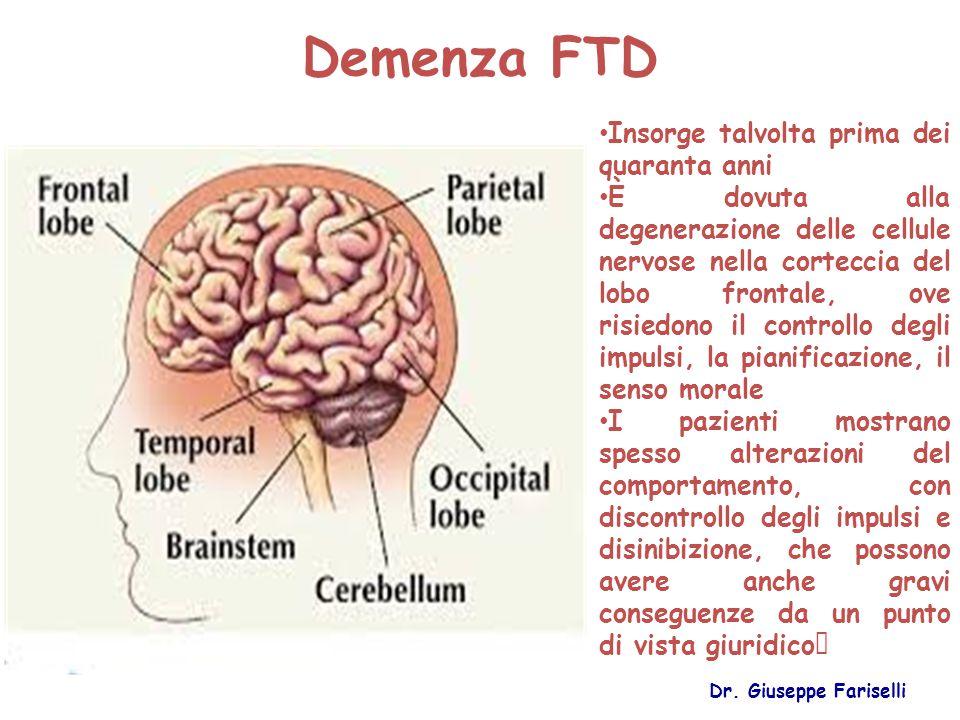 Demenza FTD Dr. Giuseppe Fariselli Insorge talvolta prima dei quaranta anni È dovuta alla degenerazione delle cellule nervose nella corteccia del lobo