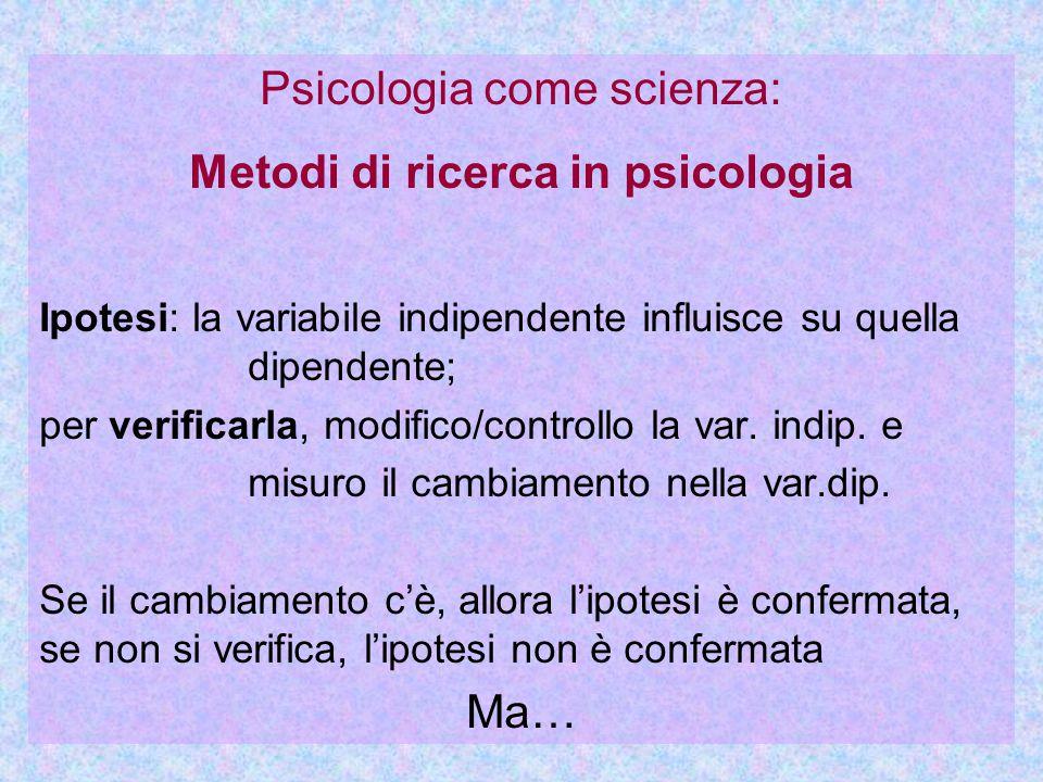Psicologia come scienza: Metodi di ricerca in psicologia Ipotesi: la variabile indipendente influisce su quella dipendente; per verificarla, modifico/