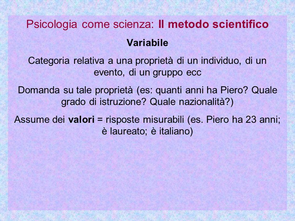 Psicologia come scienza: Il metodo scientifico Variabile Categoria relativa a una proprietà di un individuo, di un evento, di un gruppo ecc Domanda su