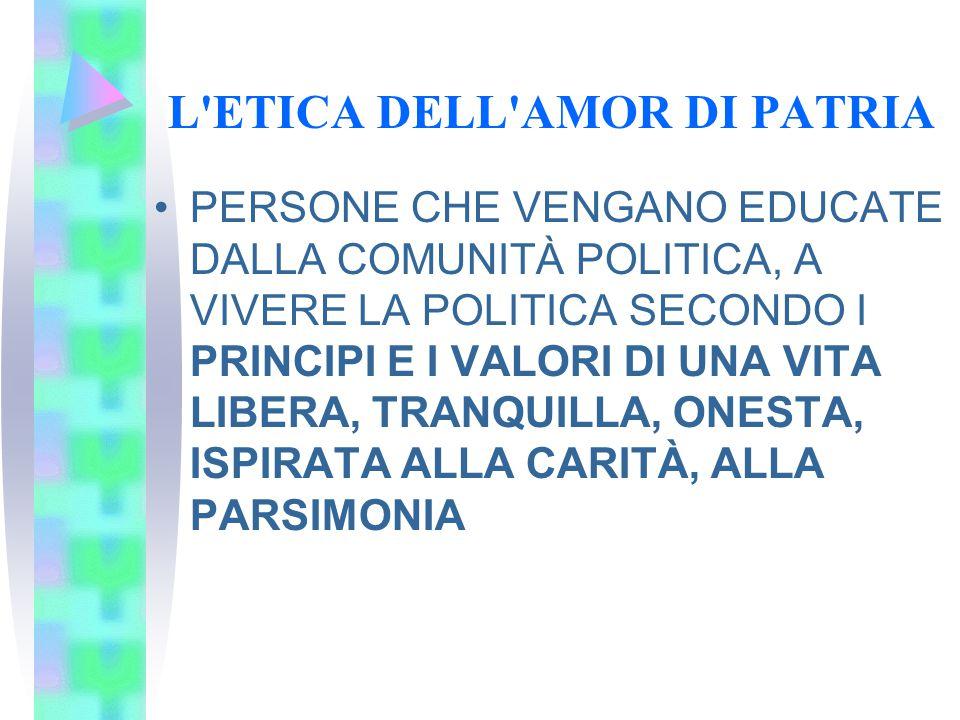 L'ETICA DELL'AMOR DI PATRIA PERSONE CHE VENGANO EDUCATE DALLA COMUNITÀ POLITICA, A VIVERE LA POLITICA SECONDO I PRINCIPI E I VALORI DI UNA VITA LIBERA