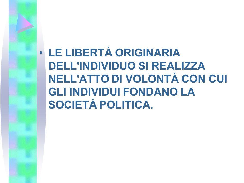 LE LIBERTÀ ORIGINARIA DELL'INDIVIDUO SI REALIZZA NELL'ATTO DI VOLONTÀ CON CUI GLI INDIVIDUI FONDANO LA SOCIETÀ POLITICA.