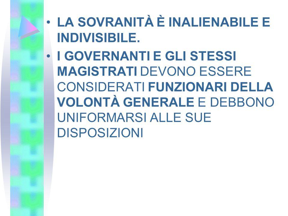 LA SOVRANITÀ È INALIENABILE E INDIVISIBILE. I GOVERNANTI E GLI STESSI MAGISTRATI DEVONO ESSERE CONSIDERATI FUNZIONARI DELLA VOLONTÀ GENERALE E DEBBONO