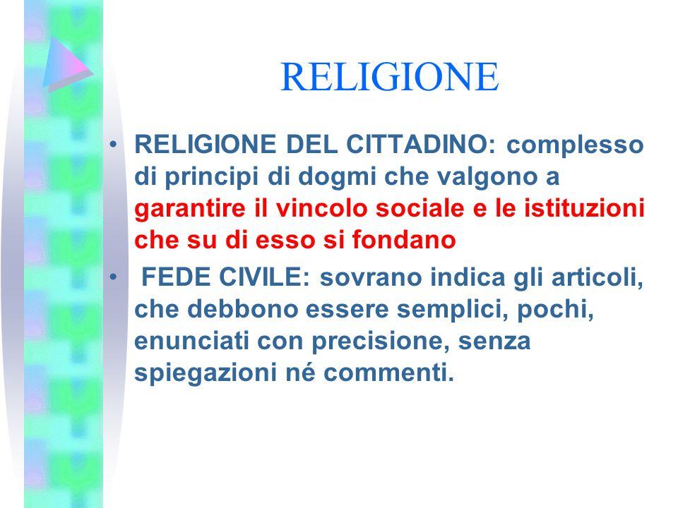 RELIGIONE RELIGIONE DEL CITTADINO: complesso di principi di dogmi che valgono a garantire il vincolo sociale e le istituzioni che su di esso si fondan