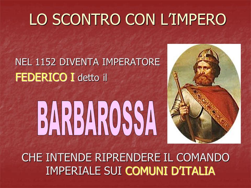 LO SCONTRO CON L'IMPERO NEL 1152 DIVENTA IMPERATORE FEDERICO I detto il CHE INTENDE RIPRENDERE IL COMANDO IMPERIALE SUI COMUNI D'ITALIA