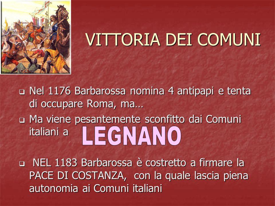 VITTORIA DEI COMUNI  Nel 1176 Barbarossa nomina 4 antipapi e tenta di occupare Roma, ma…  Ma viene pesantemente sconfitto dai Comuni italiani a  NEL 1183 Barbarossa è costretto a firmare la PACE DI COSTANZA, con la quale lascia piena autonomia ai Comuni italiani
