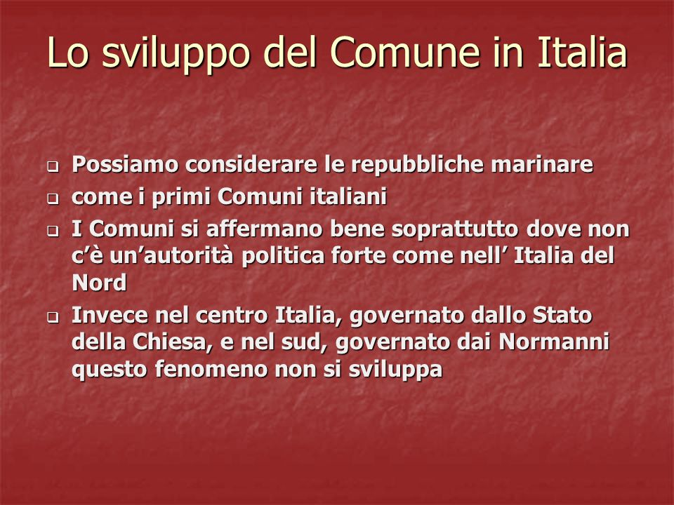Lo sviluppo del Comune in Italia  Possiamo considerare le repubbliche marinare  come i primi Comuni italiani  I Comuni si affermano bene soprattutto dove non c'è un'autorità politica forte come nell' Italia del Nord  Invece nel centro Italia, governato dallo Stato della Chiesa, e nel sud, governato dai Normanni questo fenomeno non si sviluppa