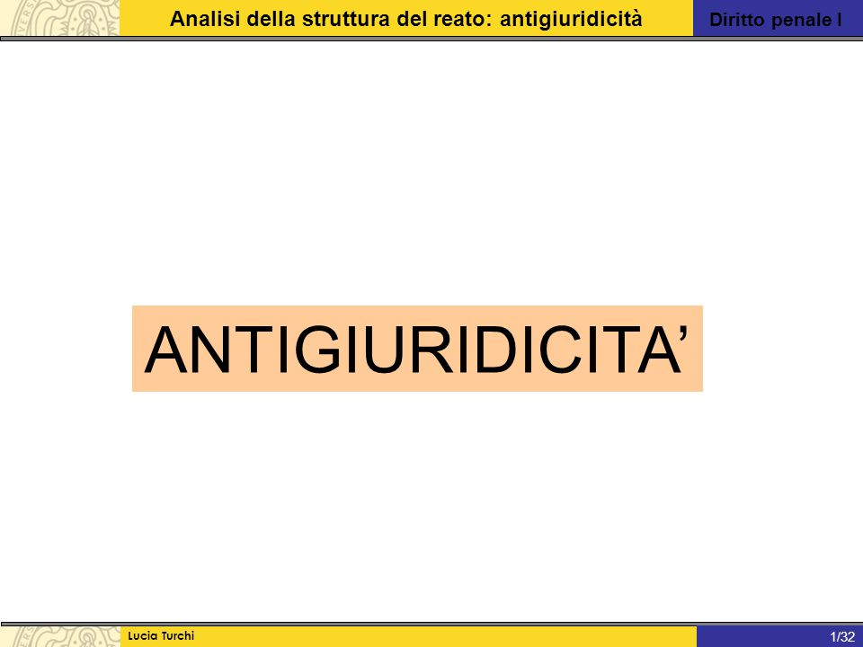Diritto penale I Analisi della struttura del reato: antigiuridicità Lucia Turchi 1/31 Per integrare un illecito penale il fatto deve essere: TIPICO, REALIZZATO CONTRA IUS e COLPEVOLE