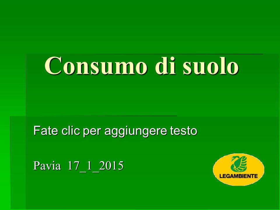 Fate clic per aggiungere testo Consumo di suolo Pavia 17_1_2015