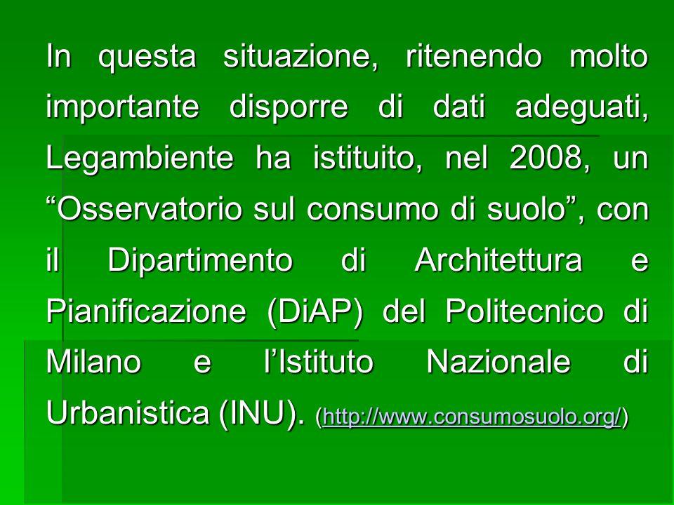 In questa situazione, ritenendo molto importante disporre di dati adeguati, Legambiente ha istituito, nel 2008, un Osservatorio sul consumo di suolo , con il Dipartimento di Architettura e Pianificazione (DiAP) del Politecnico di Milano e l'Istituto Nazionale di Urbanistica (INU).