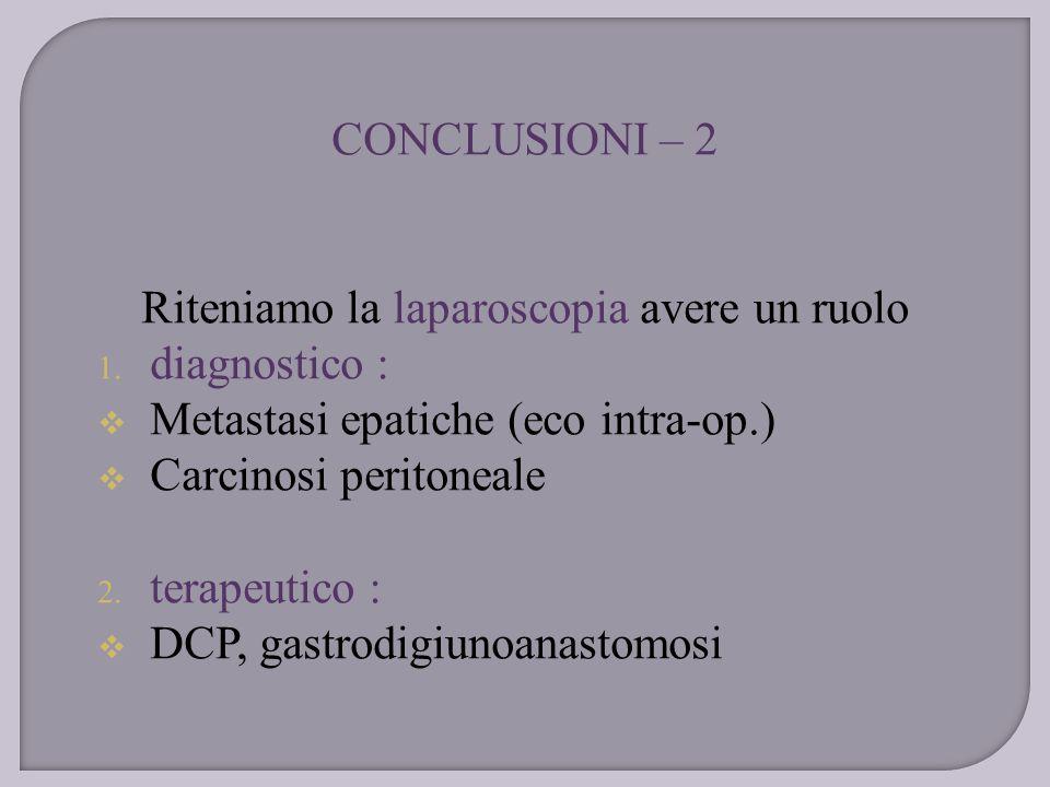 CONCLUSIONI – 2 Riteniamo la laparoscopia avere un ruolo 1. diagnostico :  Metastasi epatiche (eco intra-op.)  Carcinosi peritoneale 2. terapeutico