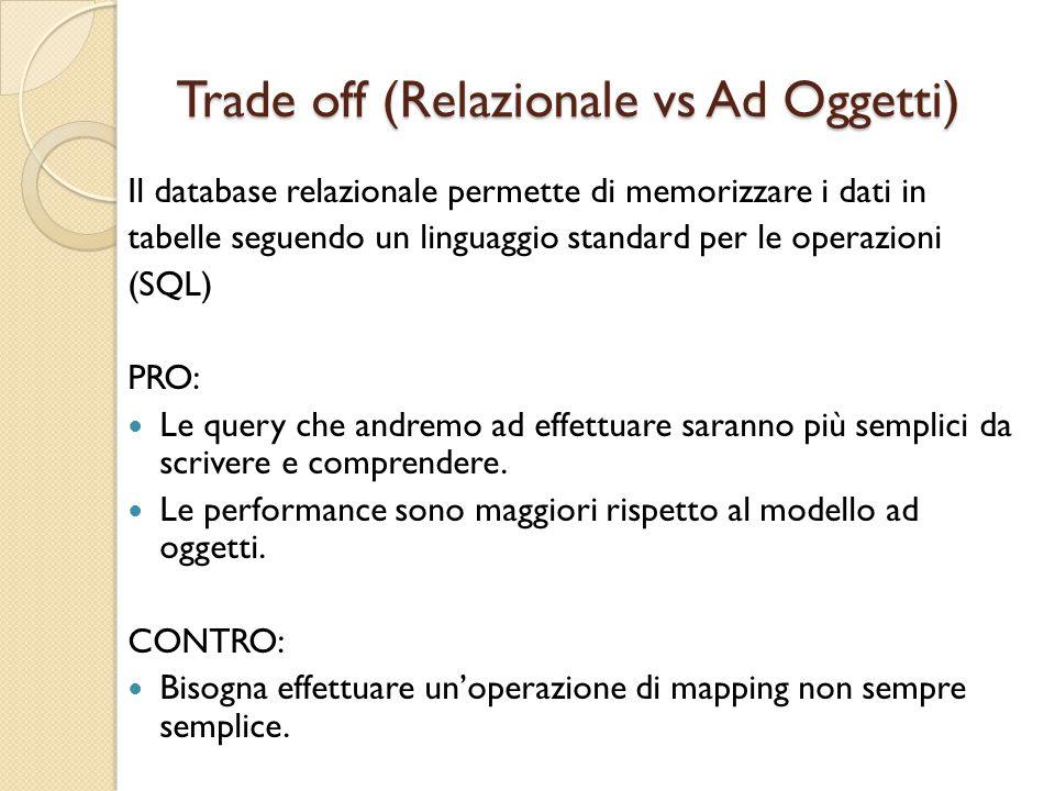 Trade off (Relazionale vs Ad Oggetti) Il database relazionale permette di memorizzare i dati in tabelle seguendo un linguaggio standard per le operazioni (SQL) PRO: Le query che andremo ad effettuare saranno più semplici da scrivere e comprendere.