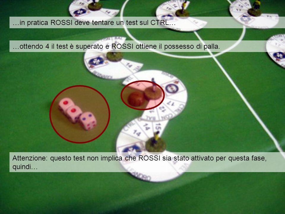 …in pratica ROSSI deve tentare un test sul CTRL… …ottendo 4 il test è superato e ROSSI ottiene il possesso di palla. Attenzione: questo test non impli