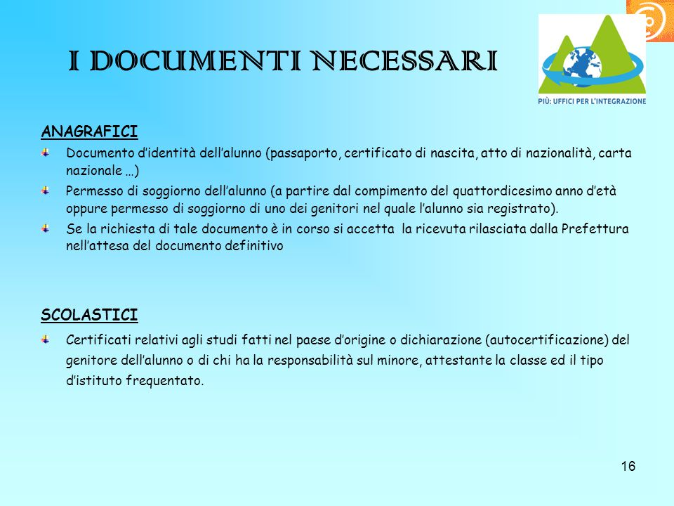 16 I DOCUMENTI NECESSARI ANAGRAFICI Documento d'identità dell'alunno (passaporto, certificato di nascita, atto di nazionalità, carta nazionale …) Perm
