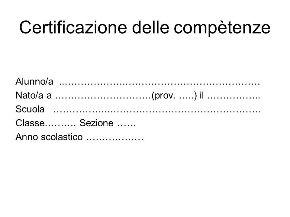 Certificazione delle compètenze Alunno/a..……………….…………………………………… Nato/a a …………………………(prov. …..) il …………….. Scuola ……………..………………………………………… Classe………. Se