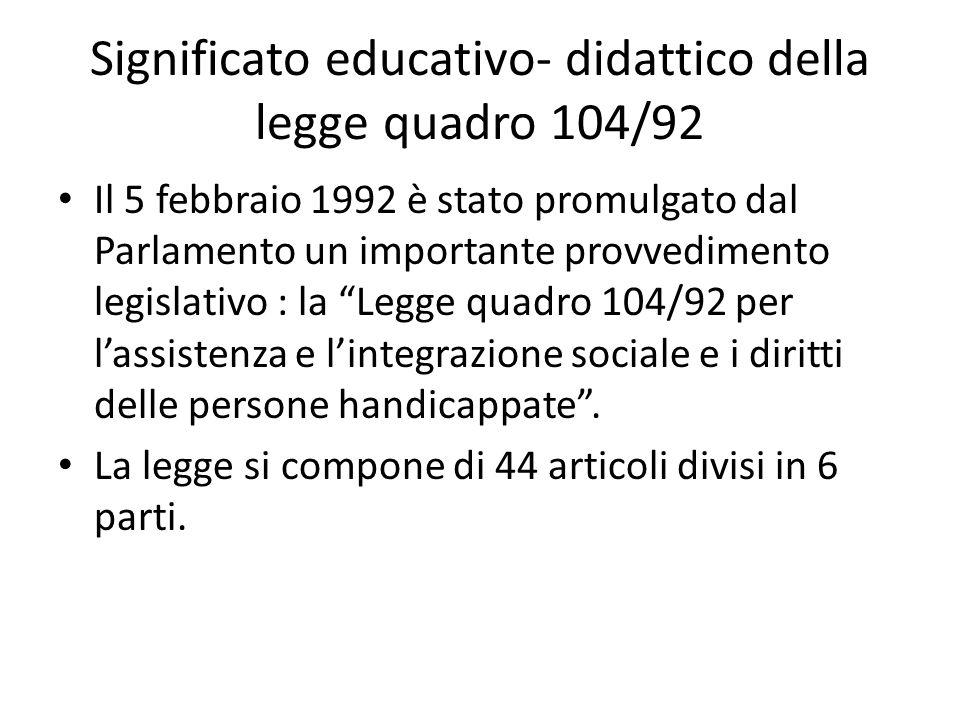 Significato educativo- didattico della legge quadro 104/92 Il 5 febbraio 1992 è stato promulgato dal Parlamento un importante provvedimento legislativo : la Legge quadro 104/92 per l'assistenza e l'integrazione sociale e i diritti delle persone handicappate .