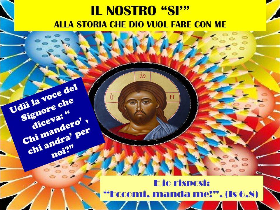 IL NOSTRO SI' ALLA STORIA CHE DIO VUOL FARE CON ME Udii la voce del Signore che diceva: Chi mandero', chi andra' per noi? E io risposi: Eccomi, manda me! .