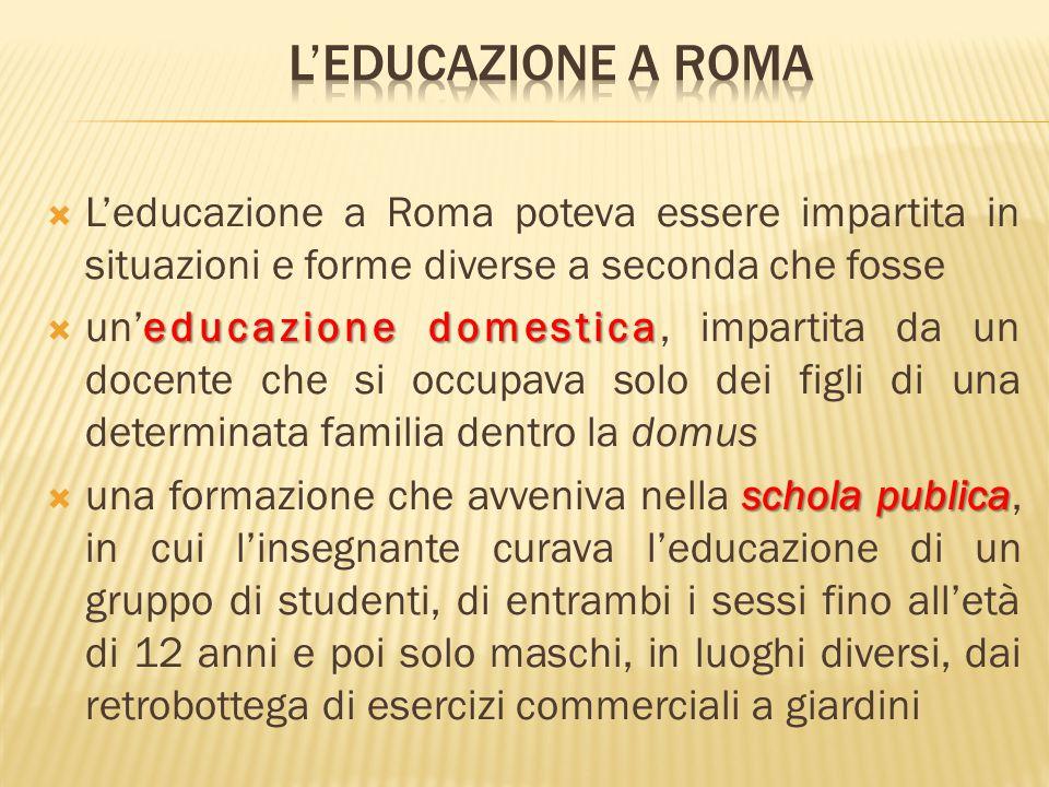  L'educazione a Roma poteva essere impartita in situazioni e forme diverse a seconda che fosse educazione domestica  un'educazione domestica, impart