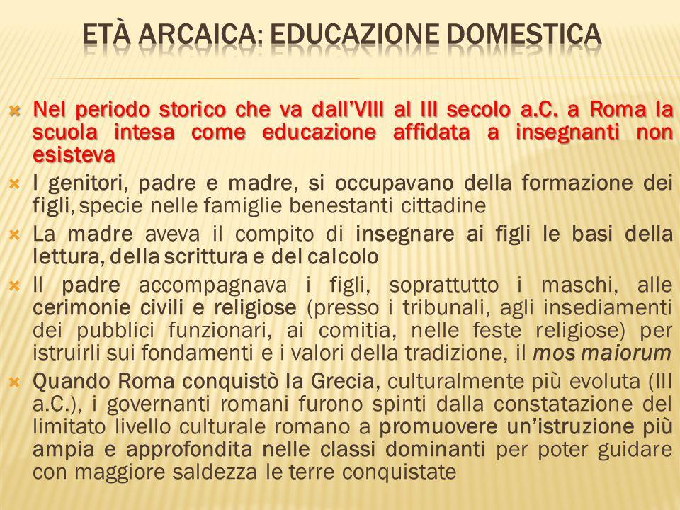  Nel periodo storico che va dall'VIII al III secolo a.C. a Roma la scuola intesa come educazione affidata a insegnanti non esisteva  I genitori, pad