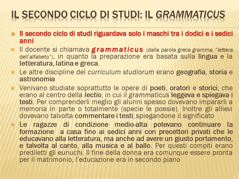  Il secondo ciclo di studi riguardava solo i maschi tra i dodici e i sedici anni grammaticus  Il docente si chiamava grammaticus (dalla parola greca