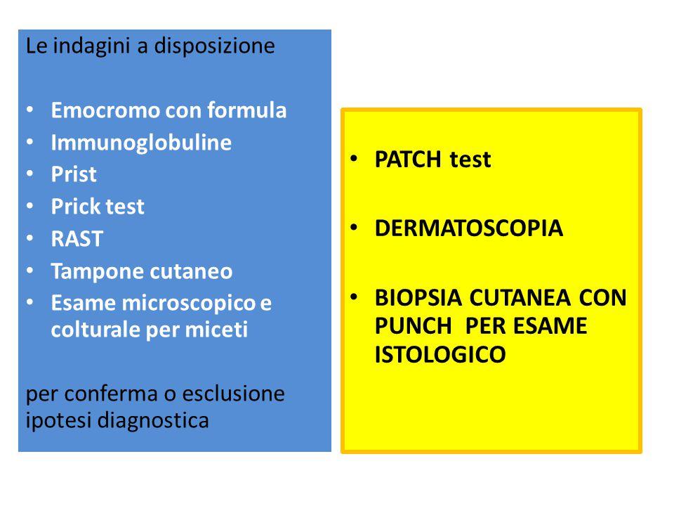 Le indagini a disposizione Emocromo con formula Immunoglobuline Prist Prick test RAST Tampone cutaneo Esame microscopico e colturale per miceti per conferma o esclusione ipotesi diagnostica PATCH test DERMATOSCOPIA BIOPSIA CUTANEA CON PUNCH PER ESAME ISTOLOGICO