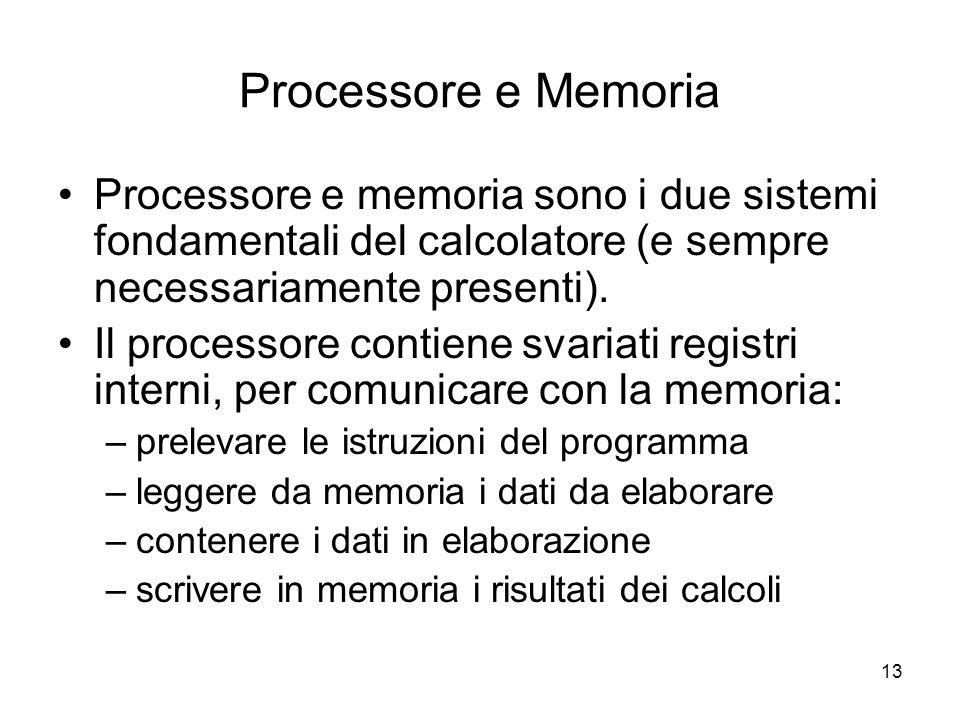 13 Processore e Memoria Processore e memoria sono i due sistemi fondamentali del calcolatore (e sempre necessariamente presenti).