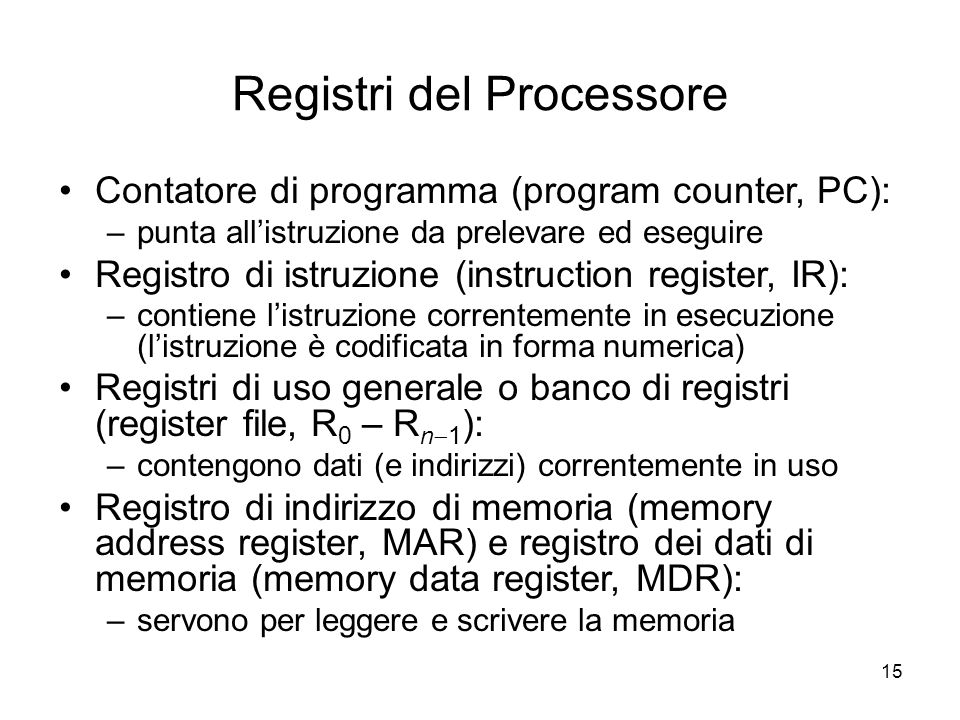 15 Registri del Processore Contatore di programma (program counter, PC): –punta all'istruzione da prelevare ed eseguire Registro di istruzione (instruction register, IR): –contiene l'istruzione correntemente in esecuzione (l'istruzione è codificata in forma numerica) Registri di uso generale o banco di registri (register file, R 0 – R n  1 ): –contengono dati (e indirizzi) correntemente in uso Registro di indirizzo di memoria (memory address register, MAR) e registro dei dati di memoria (memory data register, MDR): –servono per leggere e scrivere la memoria